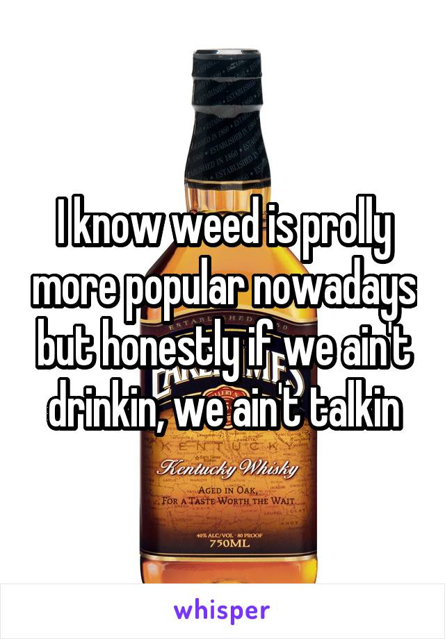 I know weed is prolly more popular nowadays but honestly if we ain't drinkin, we ain't talkin