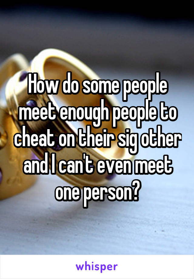 How do some people meet enough people to cheat on their sig other and I can't even meet one person?