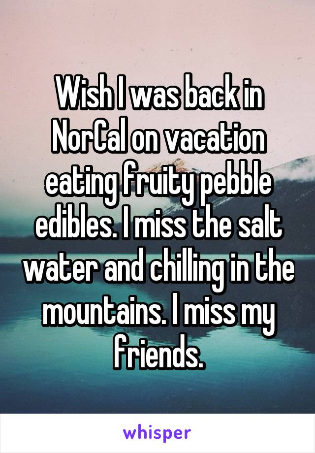Wish I was back in NorCal on vacation eating fruity pebble edibles. I miss the salt water and chilling in the mountains. I miss my friends.