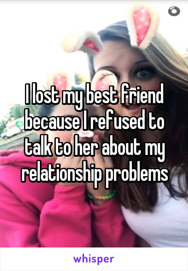 I lost my best friend because I refused to talk to her about my relationship problems