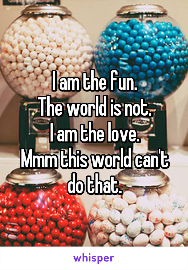 I am the fun. The world is not. I am the love. Mmm this world can't do that.