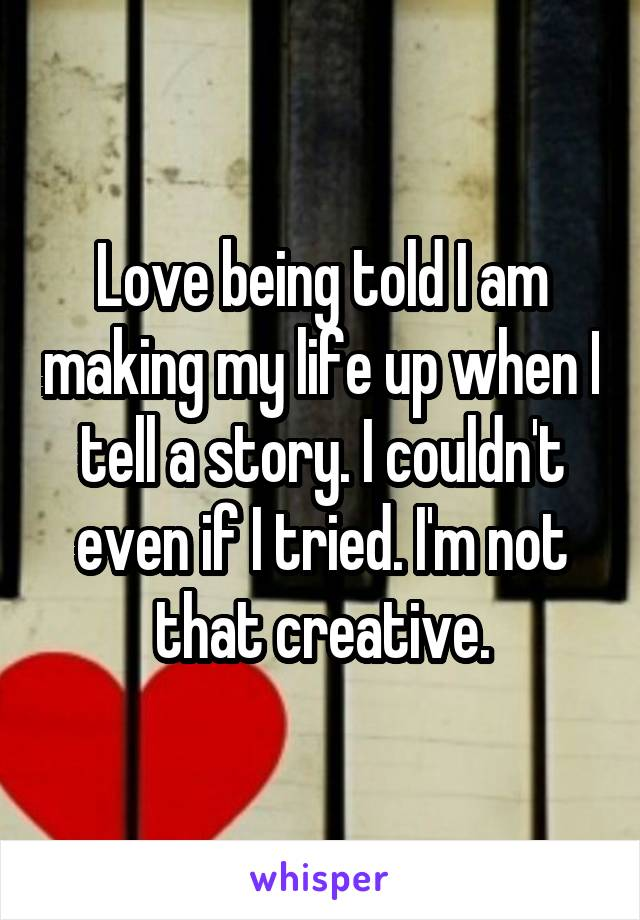 Love being told I am making my life up when I tell a story. I couldn't even if I tried. I'm not that creative.