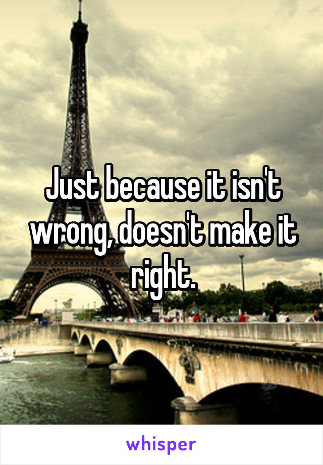 Just because it isn't wrong, doesn't make it right.