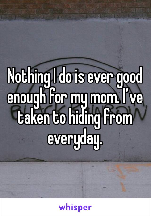 Nothing I do is ever good enough for my mom. I've taken to hiding from everyday.