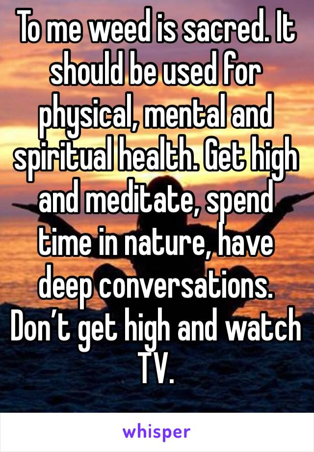To me weed is sacred. It should be used for physical, mental and spiritual health. Get high and meditate, spend time in nature, have deep conversations. Don't get high and watch TV.