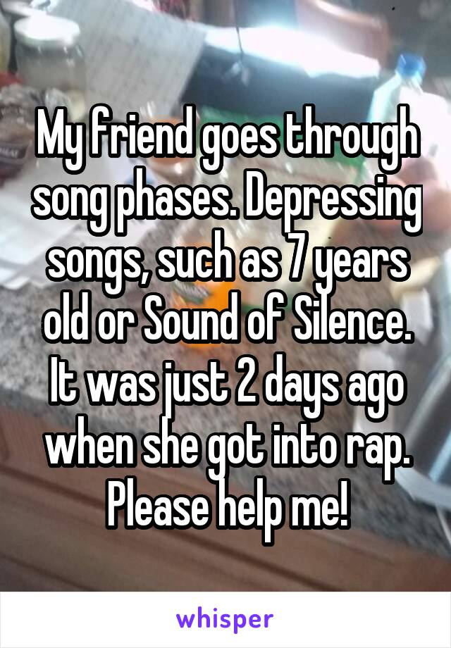 My friend goes through song phases. Depressing songs, such as 7 years old or Sound of Silence. It was just 2 days ago when she got into rap. Please help me!
