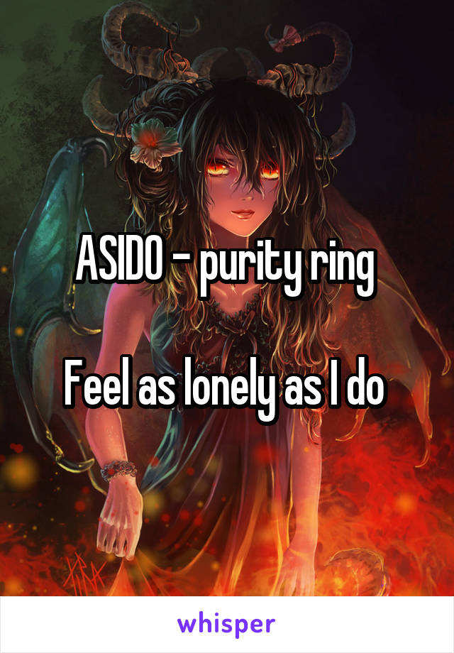 ASIDO - purity ring   Feel as lonely as I do