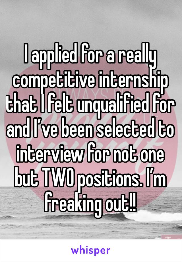 I applied for a really competitive internship that I felt unqualified for and I've been selected to interview for not one but TWO positions. I'm freaking out!!
