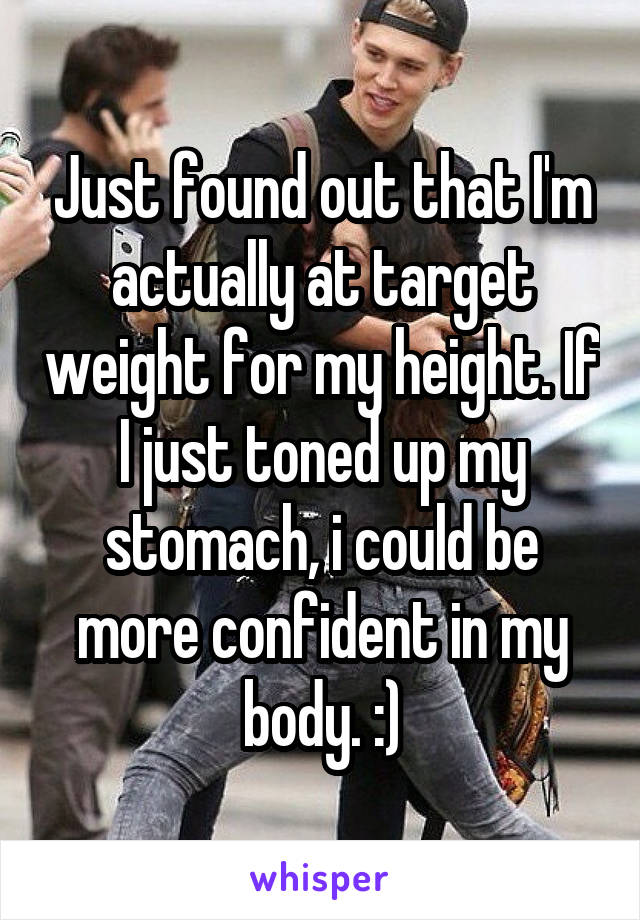 Just found out that I'm actually at target weight for my height. If I just toned up my stomach, i could be more confident in my body. :)