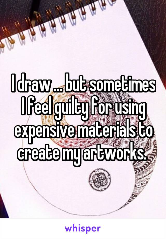 I draw ... but sometimes I feel guilty for using expensive materials to create my artworks.