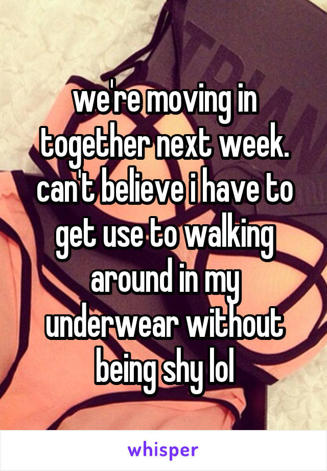 we're moving in together next week. can't believe i have to get use to walking around in my underwear without being shy lol