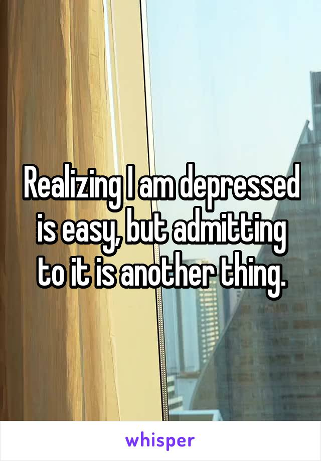 Realizing I am depressed is easy, but admitting to it is another thing.