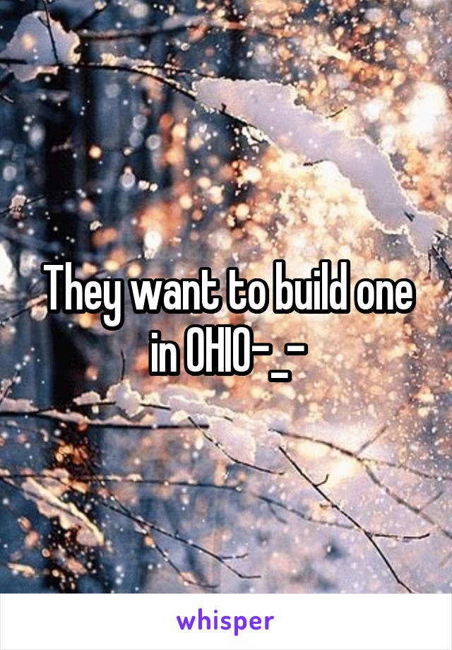 They want to build one in OHIO-_-