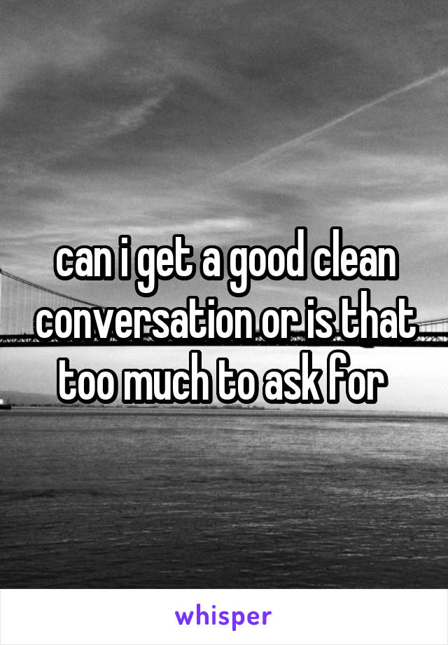 can i get a good clean conversation or is that too much to ask for