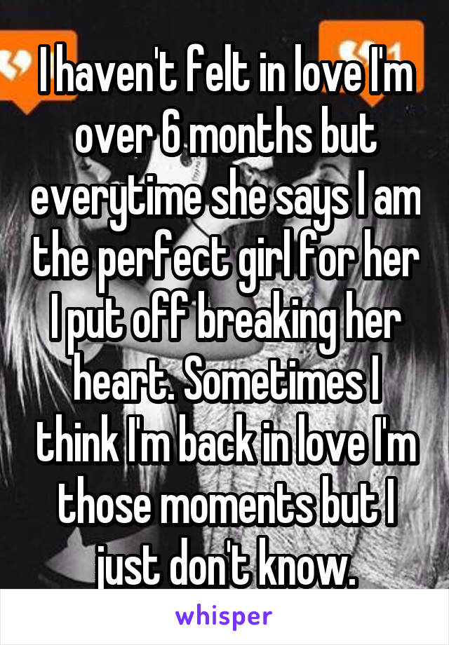I haven't felt in love I'm over 6 months but everytime she says I am the perfect girl for her I put off breaking her heart. Sometimes I think I'm back in love I'm those moments but I just don't know.
