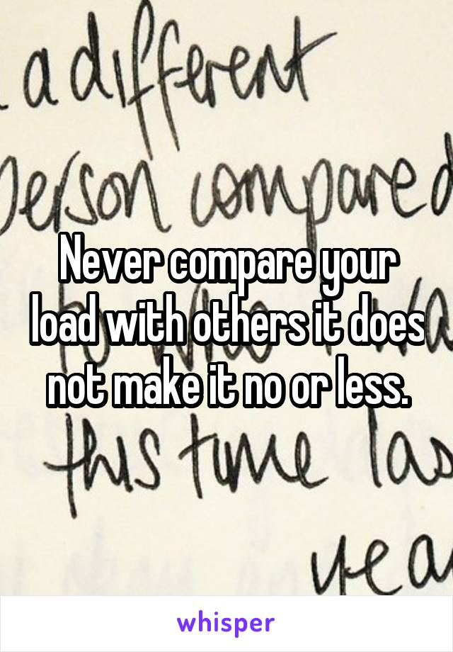 Never compare your load with others it does not make it no or less.