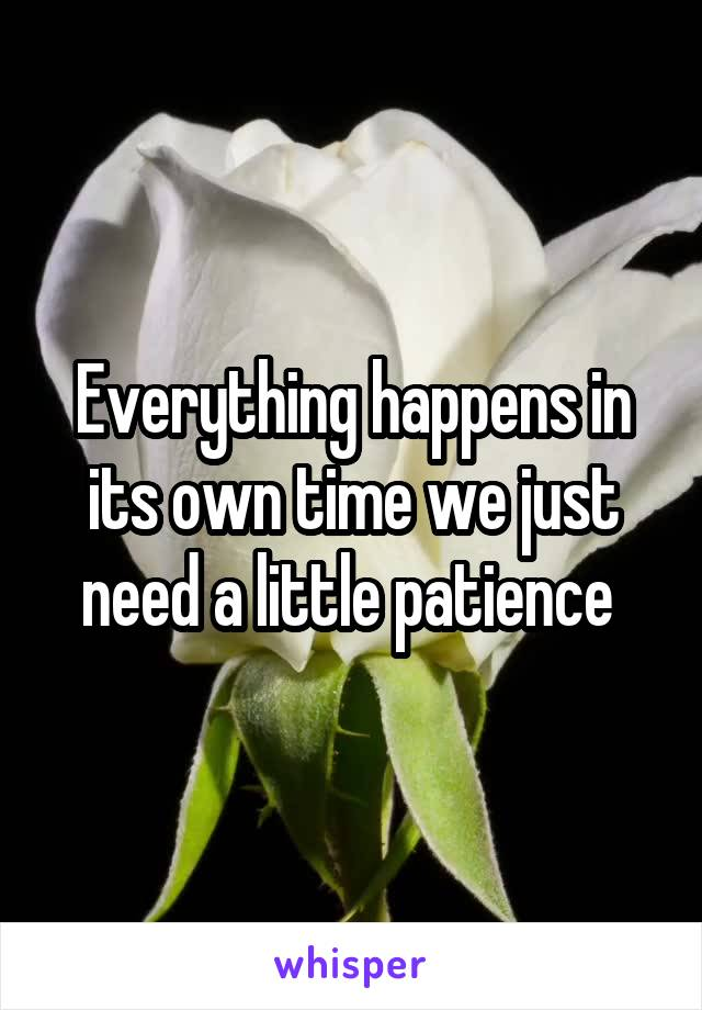 Everything happens in its own time we just need a little patience