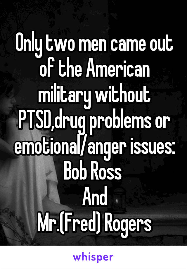 Only two men came out of the American military without PTSD,drug problems or emotional/anger issues: Bob Ross  And Mr.(Fred) Rogers