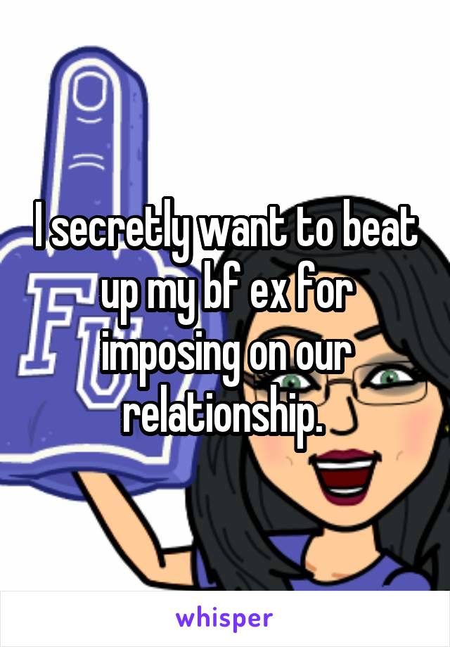 I secretly want to beat up my bf ex for imposing on our relationship.
