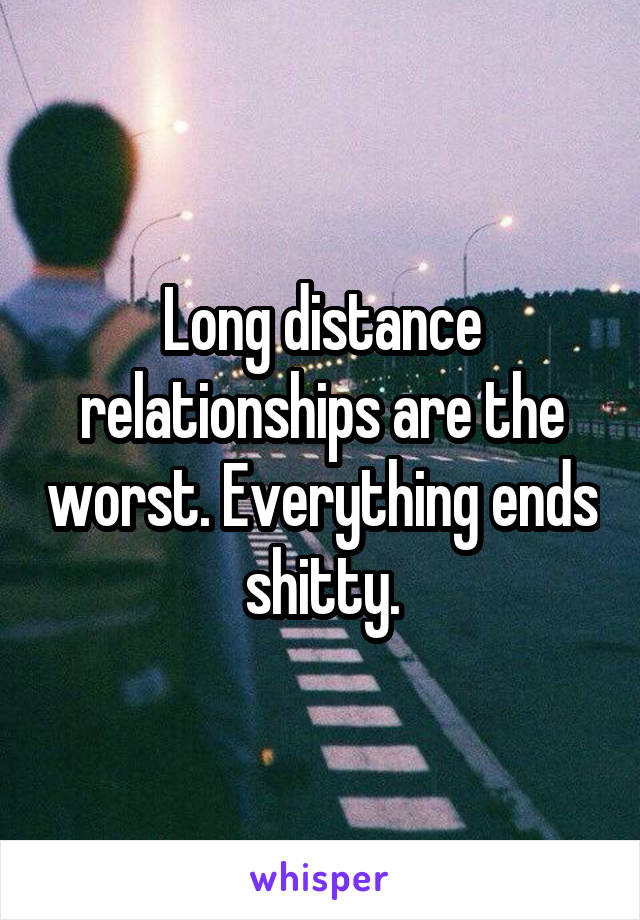 Long distance relationships are the worst. Everything ends shitty.