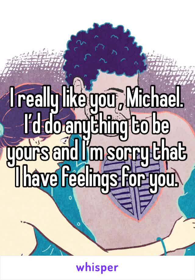 I really like you , Michael. I'd do anything to be yours and I'm sorry that I have feelings for you.