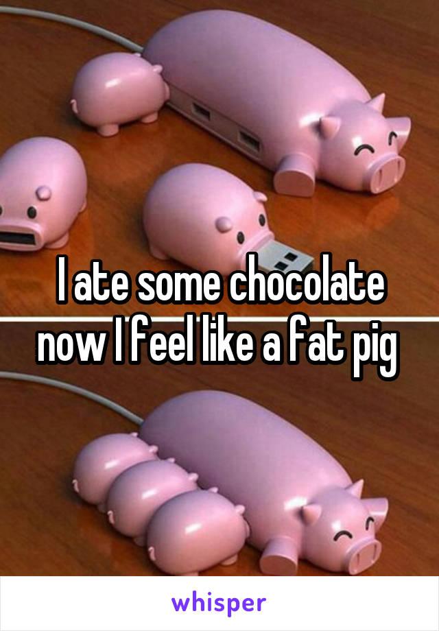 I ate some chocolate now I feel like a fat pig