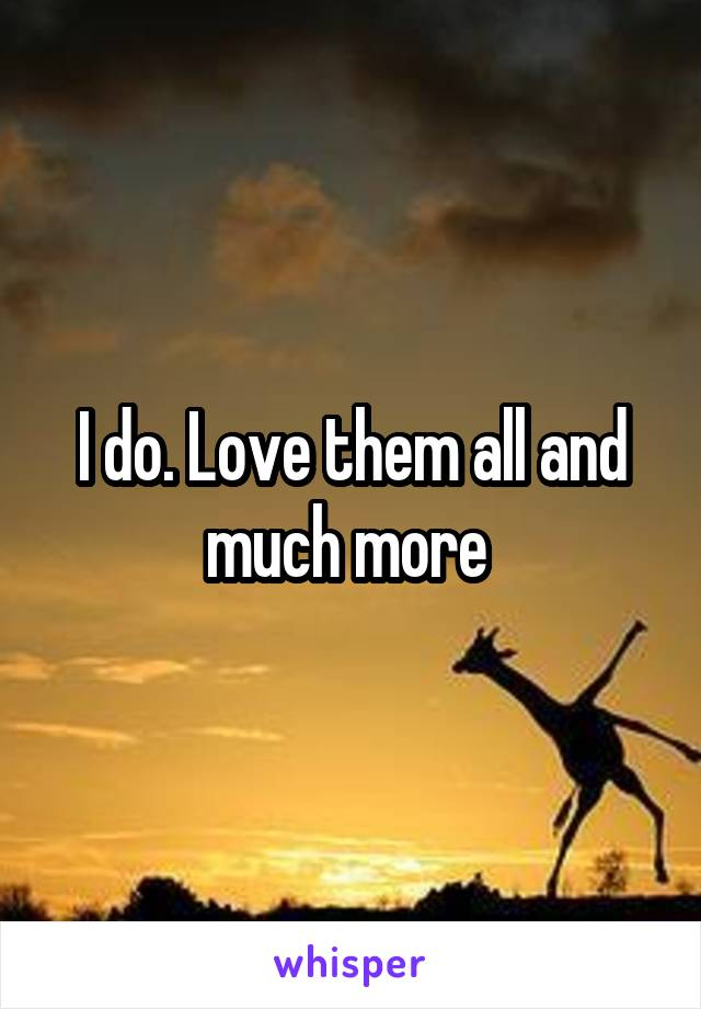 I do. Love them all and much more