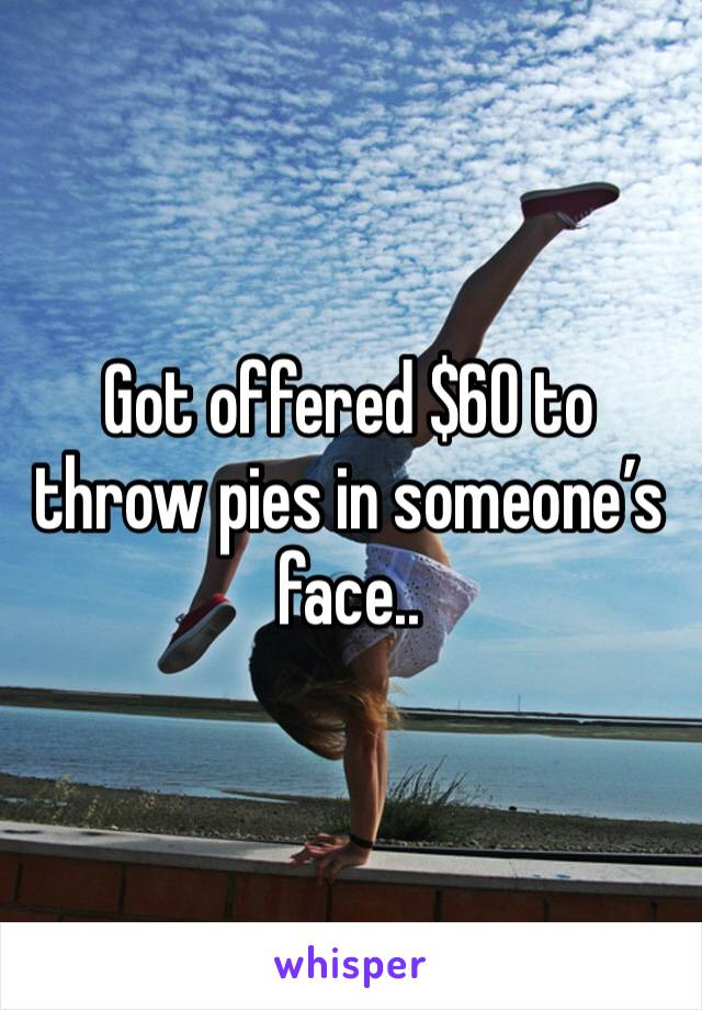 Got offered $60 to throw pies in someone's face..