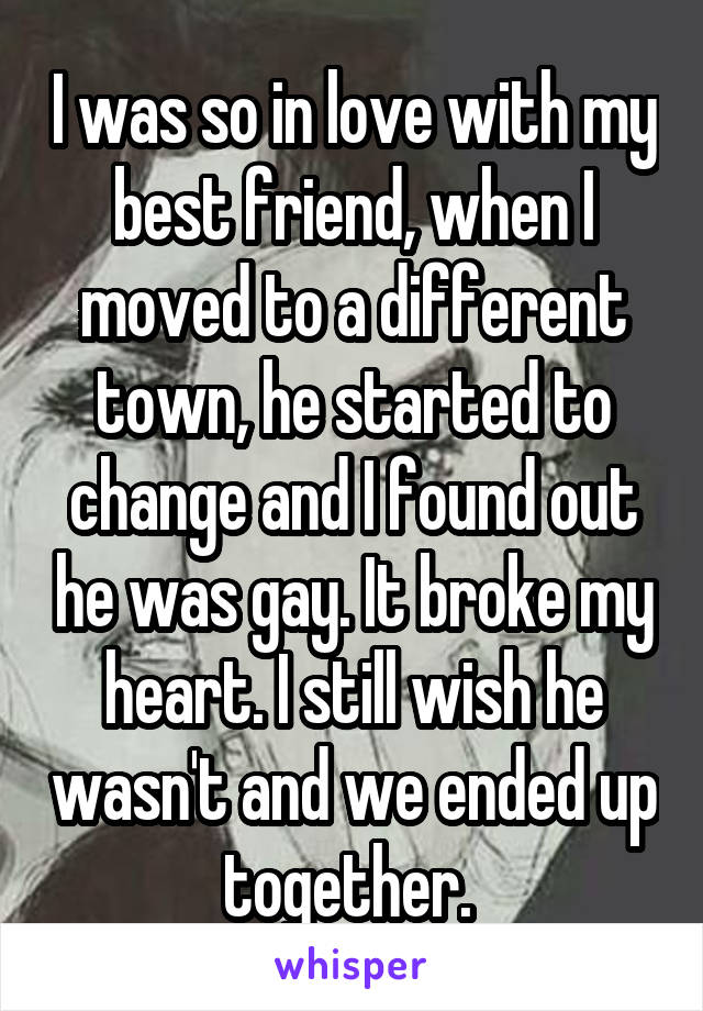 I was so in love with my best friend, when I moved to a different town, he started to change and I found out he was gay. It broke my heart. I still wish he wasn't and we ended up together.