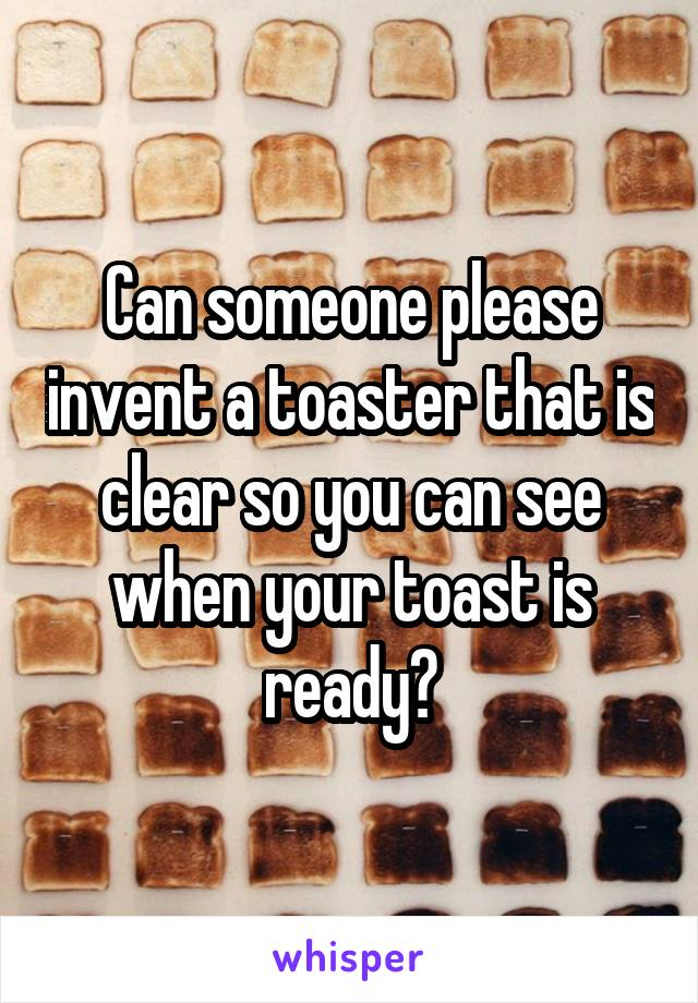 Can someone please invent a toaster that is clear so you can see when your toast is ready?