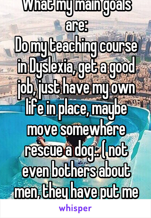 What my main goals are: Do my teaching course in Dyslexia, get a good job, just have my own life in place, maybe move somewhere rescue a dog.. ( not even bothers about men, they have put me off)