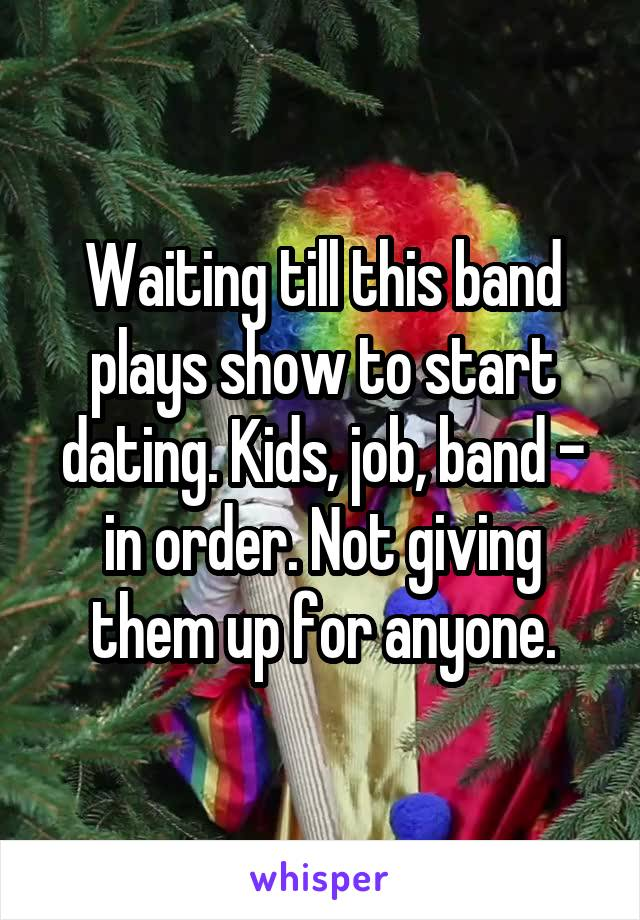 Waiting till this band plays show to start dating. Kids, job, band - in order. Not giving them up for anyone.