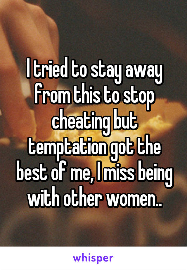 I tried to stay away from this to stop cheating but temptation got the best of me, I miss being with other women..
