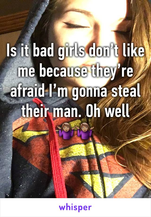 Is it bad girls don't like me because they're afraid I'm gonna steal their man. Oh well🤷🏽♀️🤷🏽♀️