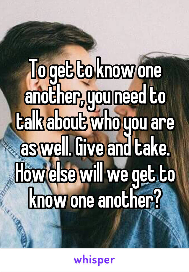 To get to know one another, you need to talk about who you are as well. Give and take. How else will we get to know one another?