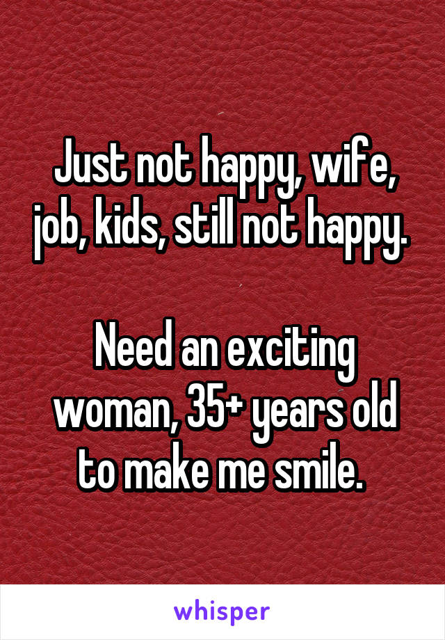 Just not happy, wife, job, kids, still not happy.   Need an exciting woman, 35+ years old to make me smile.