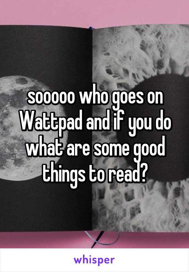 sooooo who goes on Wattpad and if you do what are some good things to read?