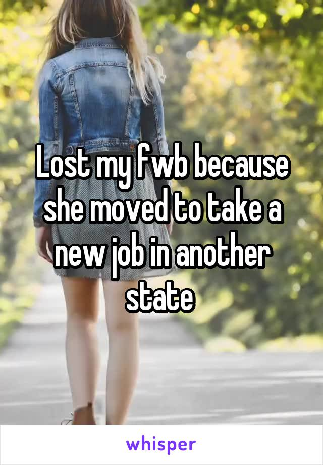Lost my fwb because she moved to take a new job in another state