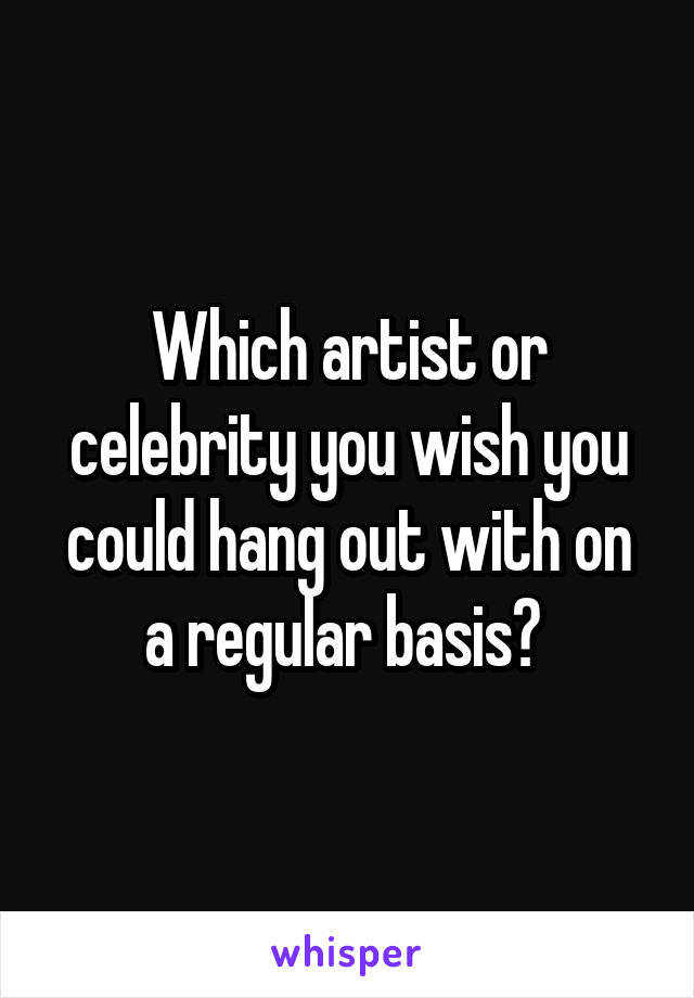 Which artist or celebrity you wish you could hang out with on a regular basis?