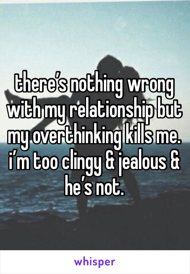 there's nothing wrong with my relationship but my overthinking kills me. i'm too clingy & jealous & he's not.