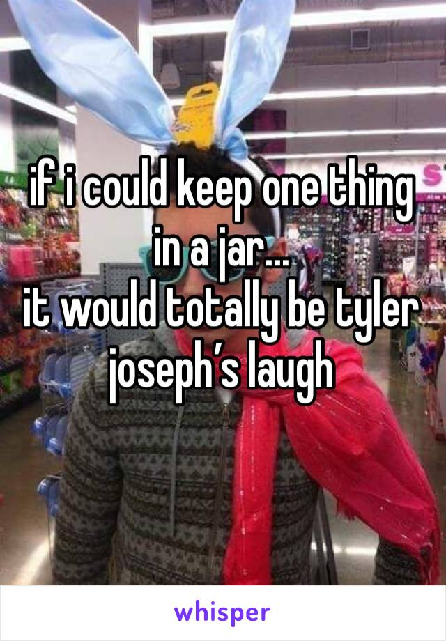 if i could keep one thing in a jar... it would totally be tyler joseph's laugh