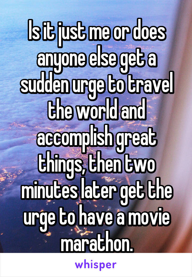 Is it just me or does anyone else get a sudden urge to travel the world and accomplish great things, then two minutes later get the urge to have a movie marathon.