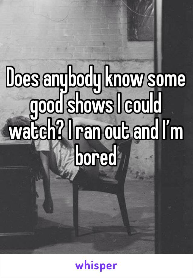 Does anybody know some good shows I could watch? I ran out and I'm bored