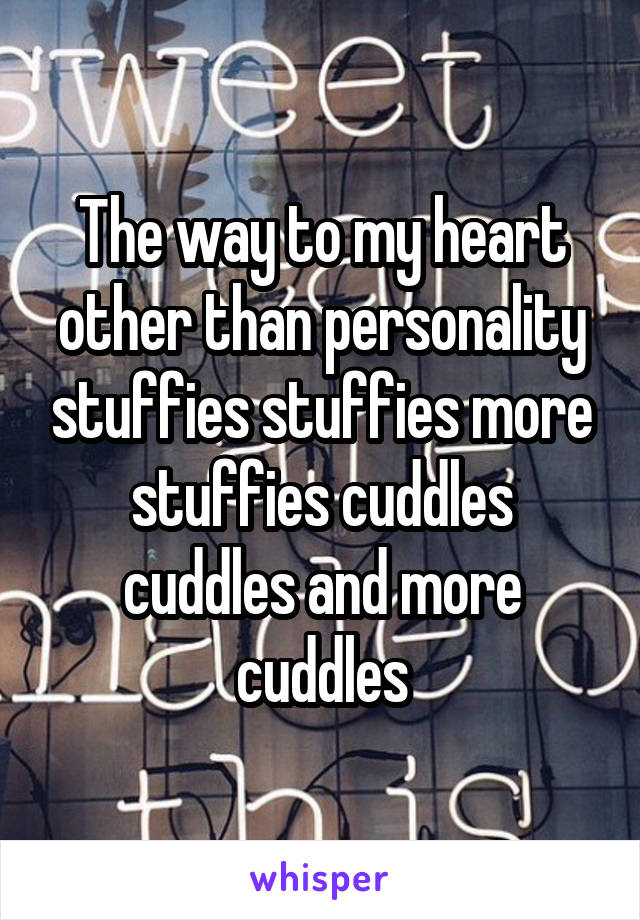 The way to my heart other than personality stuffies stuffies more stuffies cuddles cuddles and more cuddles