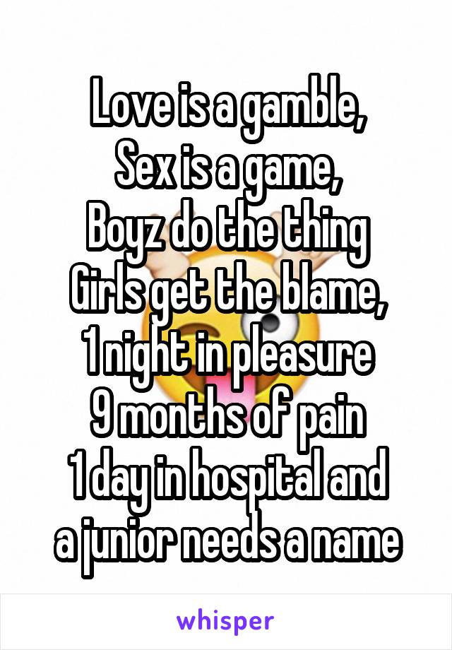 Love is a gamble, Sex is a game, Boyz do the thing Girls get the blame, 1 night in pleasure 9 months of pain 1 day in hospital and a junior needs a name