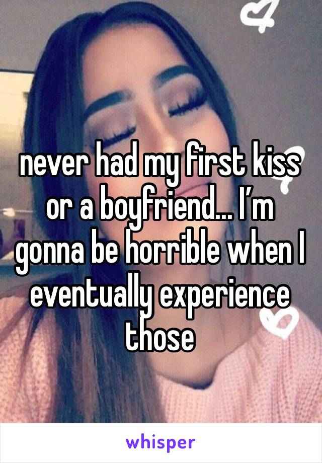 never had my first kiss or a boyfriend... I'm gonna be horrible when I eventually experience those