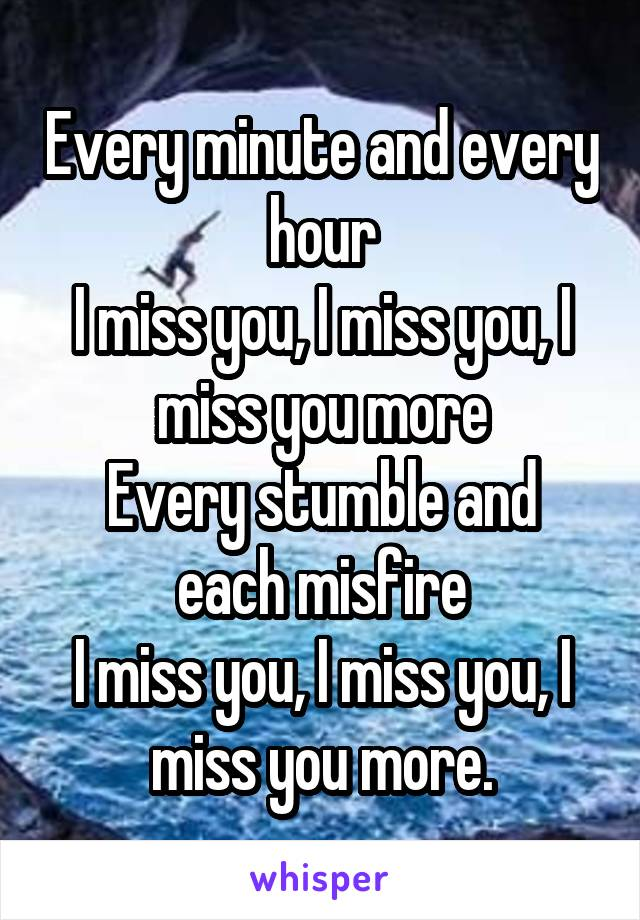 Every minute and every hour I miss you, I miss you, I miss you more Every stumble and each misfire I miss you, I miss you, I miss you more.