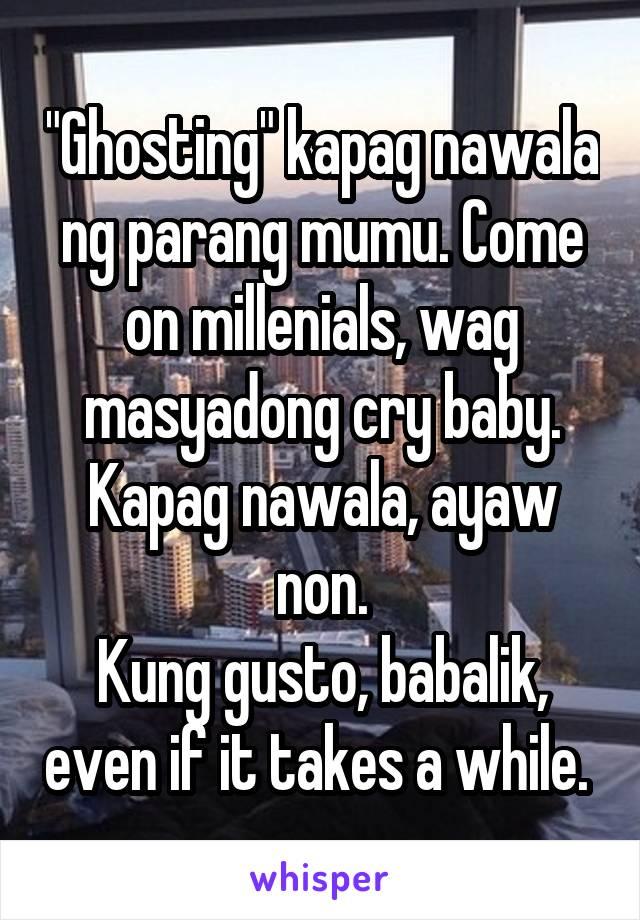 """""""Ghosting"""" kapag nawala ng parang mumu. Come on millenials, wag masyadong cry baby. Kapag nawala, ayaw non. Kung gusto, babalik, even if it takes a while."""