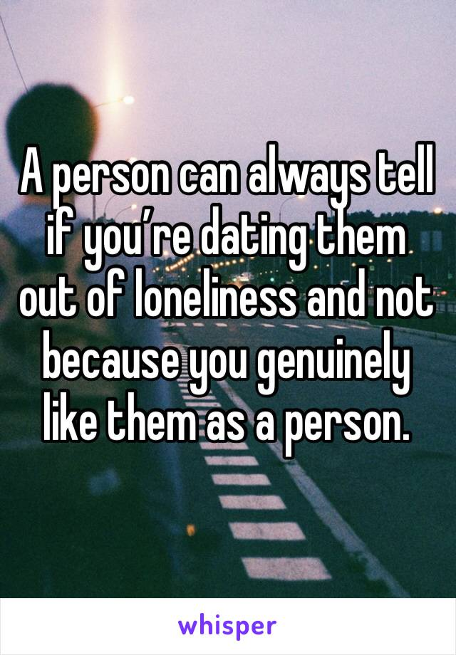 A person can always tell if you're dating them out of loneliness and not because you genuinely like them as a person.