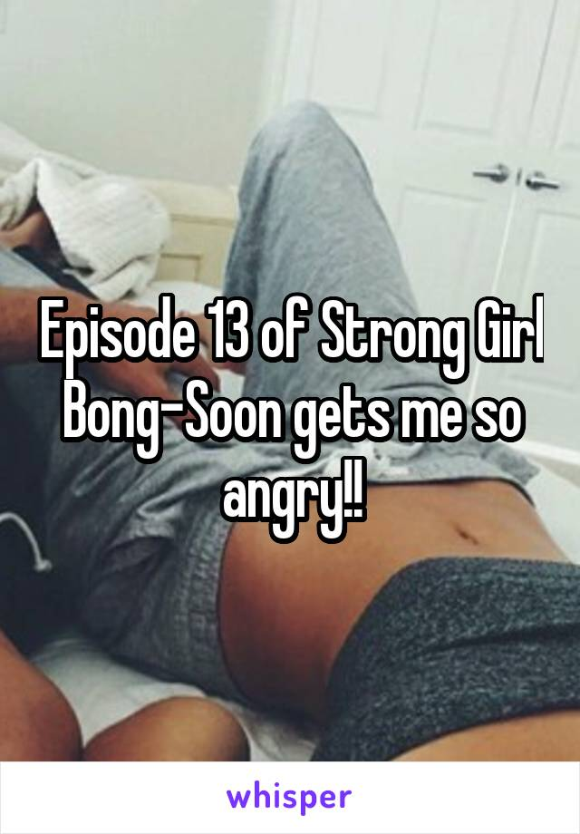 Episode 13 of Strong Girl Bong-Soon gets me so angry!!
